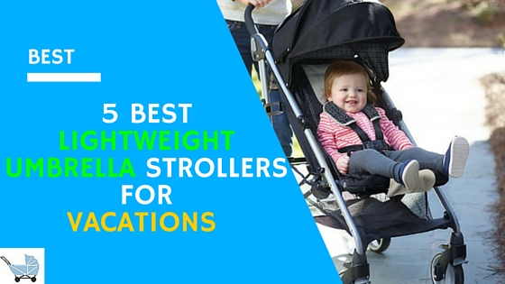 5 Best Lightweight Umbrella Strollers For Vacations